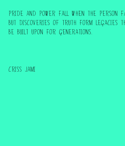 Poster: Pride and power fall when the person falls,  but discoveries of truth form legacies that can  be built upon for generations.    Criss Jami