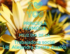 Poster: PRINCESA HERMOSA  FELIZ DIA DE LA  Trabajadora social  Lic. Alejandra Zarate Avalos