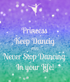 Poster: Princess Keep Dancig AND Never Stop Dancing  In your Life!