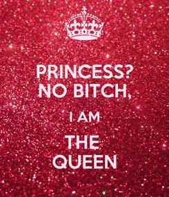 Poster: PRINCESS? NO BITCH, I AM THE  QUEEN