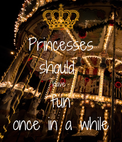 Poster: Princesses should  have  fun once in a while