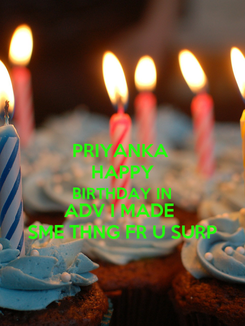 Poster: PRIYANKA  HAPPY BIRTHDAY IN ADV I MADE  SME THNG FR U SURP