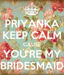 Poster: PRIYANKA KEEP CALM CAUSE YOU'RE MY BRIDESMAID