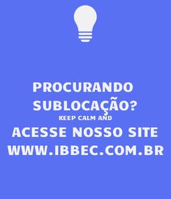 Poster: PROCURANDO  SUBLOCAÇÃO? KEEP CALM AND ACESSE NOSSO SITE WWW.IBBEC.COM.BR