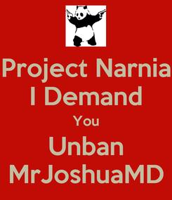 Poster: Project Narnia I Demand You Unban MrJoshuaMD