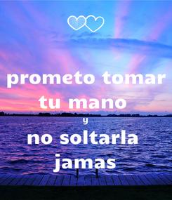 Poster: prometo tomar tu mano  y no soltarla  jamas