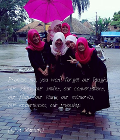 Poster:         Promise me, you won't forget our laughs, our jokes, our smiles, our conversations, our plans, our tears, our memories, our experiences, our frienship.   (Elva Marliah)