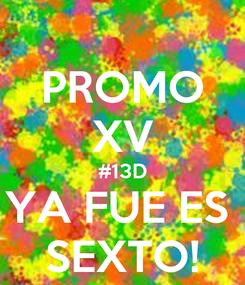 Poster: PROMO XV #13D YA FUE ES  SEXTO!