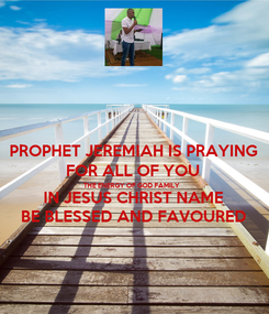 Poster: PROPHET JEREMIAH IS PRAYING FOR ALL OF YOU THE ENERGY OF GOD FAMILY IN JESUS CHRIST NAME BE BLESSED AND FAVOURED