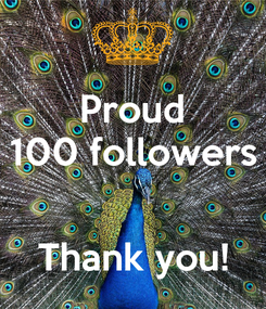 Poster: Proud 100 followers   Thank you!