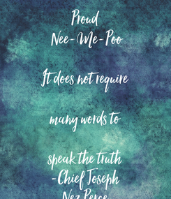 Poster: Proud  Nee-Me-Poo  It does not require  many words to  speak the truth -Chief Joseph Nez Perce