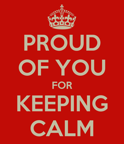 Poster: PROUD OF YOU FOR KEEPING CALM