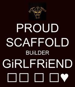 Poster: PROUD SCAFFOLD BUiLDER GiRLFRiEND 🔧🔨 🔩 📐♥