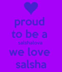 Poster: proud  to be a  salshalova  we love  salsha