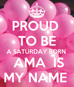 Poster: PROUD  TO BE A SATURDAY BORN   AMA  IS MY NAME