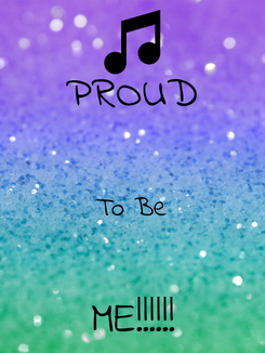 Poster: PROUD  To Be  ME!!!!!!