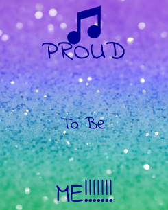 Poster: PROUD  To Be  ME!!!!!!!