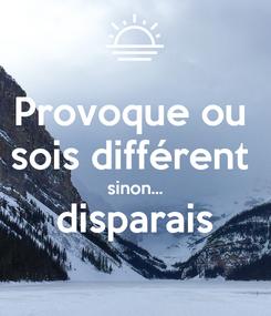 Poster: Provoque ou  sois différent  sinon... disparais