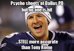 Poster: Psycho shoots at Dallas PD but no one is hit ...STILL more accurate than Tony Romo