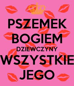 Poster: PSZEMEK BOGIEM DZIEWCZYNY WSZYSTKIE JEGO
