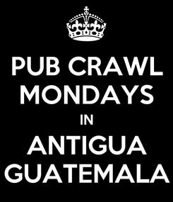 Poster: PUB CRAWL MONDAYS IN ANTIGUA GUATEMALA