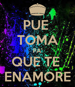 Poster: PUE  TOMA PA' QUE TE  ENAMORE