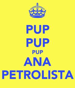 Poster: PUP PUP PUP ANA PETROLISTA
