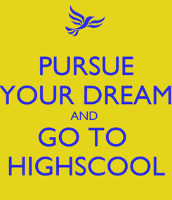 Poster: PURSUE YOUR DREAM AND  GO TO  HIGHSCOOL