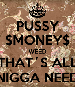 Poster: PUSSY $MONEY$ WEED THAT´S ALL NIGGA NEED
