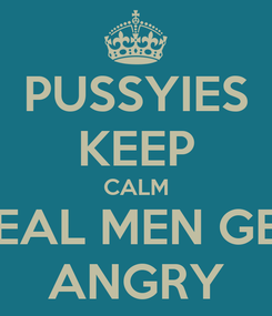 Poster: PUSSYIES KEEP CALM REAL MEN GET ANGRY