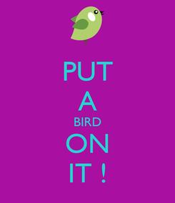 Poster: PUT A BIRD ON IT !