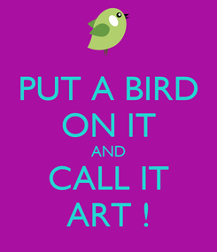 Poster: PUT A BIRD ON IT AND CALL IT ART !