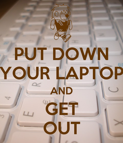 Poster: PUT DOWN YOUR LAPTOP AND GET OUT