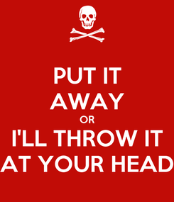 Poster: PUT IT AWAY OR I'LL THROW IT AT YOUR HEAD