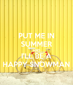Poster: PUT ME IN SUMMER AND I'LL BE A HAPPY SNOWMAN