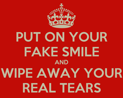 Poster: PUT ON YOUR FAKE SMILE AND WIPE AWAY YOUR REAL TEARS