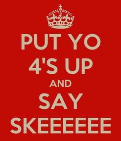 Poster: PUT YO 4'S UP AND SAY SKEEEEEE
