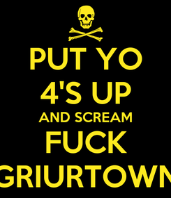 Poster: PUT YO 4'S UP AND SCREAM FUCK GRIURTOWN