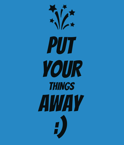 Poster: PUT YOUR THINGS AWAY :)