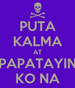 Poster: PUTA KALMA AT PAPATAYIN KO NA