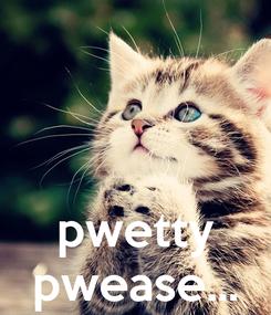 Poster:    pwetty pwease...
