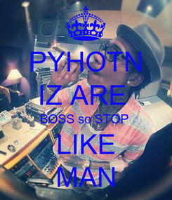 Poster: PYHOTN IZ ARE  BOSS so STOP  LIKE MAN