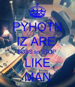Poster: PYHOTN IZ ARE  BOSS so STOP  LIKE MAN