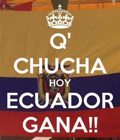 Poster: Q' CHUCHA HOY ECUADOR GANA!!