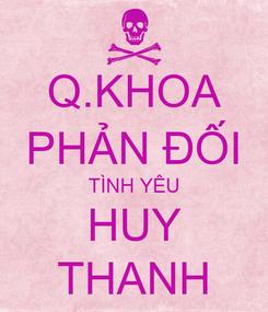 Poster: Q.KHOA PHẢN ĐỐI TÌNH YÊU HUY THANH