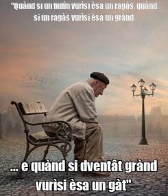 """Poster: """"Quànd si un fiulìn vurìsi èsa un ragàs, quànd si un ragàs vurìsi èsa un grànd ... e quànd si dventât grànd vurìsi èsa un gàt"""""""