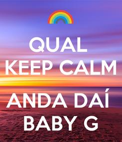 Poster: QUAL  KEEP CALM  ANDA DAÍ  BABY G