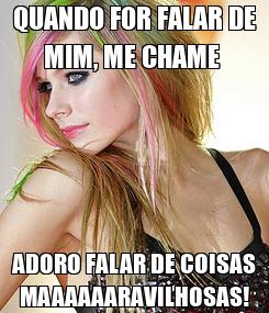 Poster: QUANDO FOR FALAR DE MIM, ME CHAME  ADORO FALAR DE COISAS MAAAAAARAVILHOSAS!