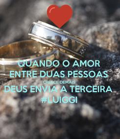 Poster: QUANDO O AMOR ENTRE DUAS PESSOAS CRESCE DEMAIS  DEUS ENVIA A TERCEIRA #LUIGGI