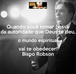 Poster: Quando você tomar posse da autoridade que Deus te deu, o mundo espiritual vai te obedecer! Bispo Robson